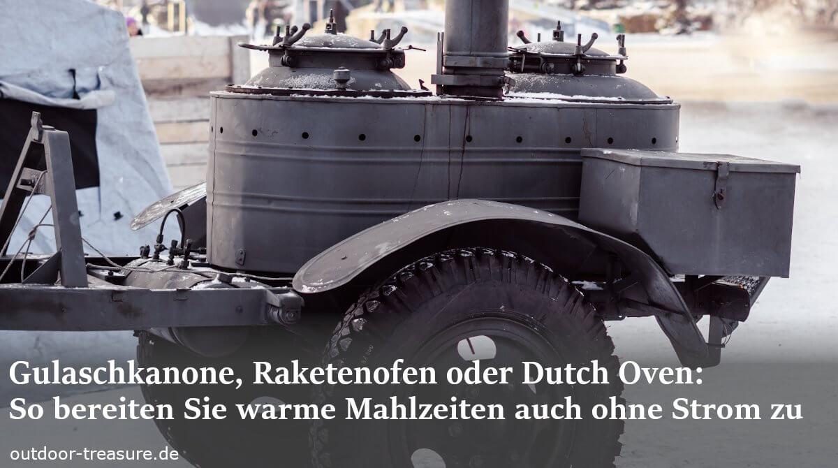 Gulaschkanone, Raketenofen oder Dutch Oven: So bereiten Sie warme Mahlzeiten auch in der Krise zu
